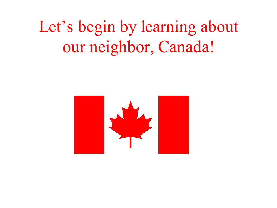 Let's begin by learning about our neighbor, Canada!