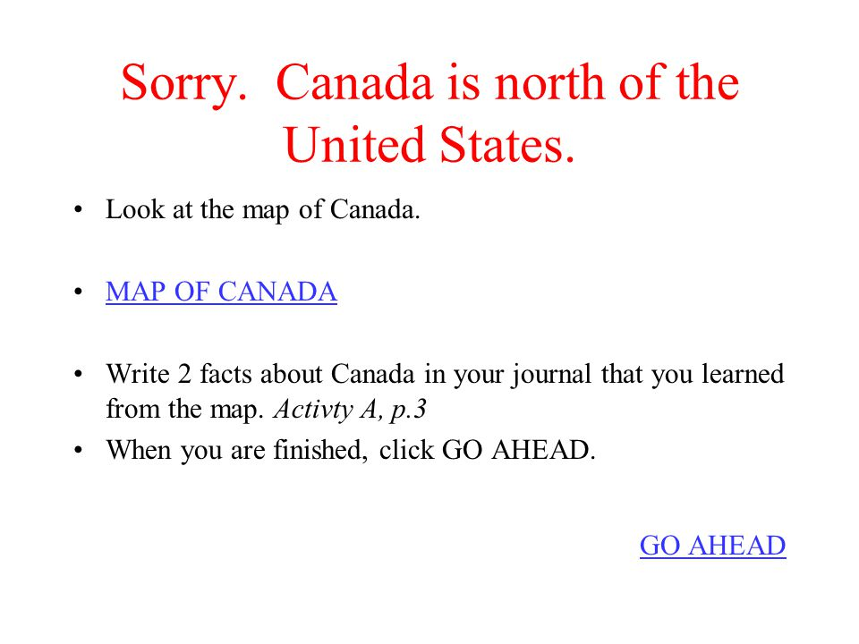Sorry.Canada is north of the United States. Look at the map of Canada.