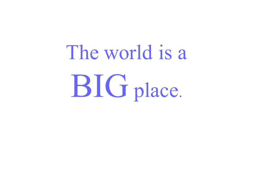 The world is a BIG place.