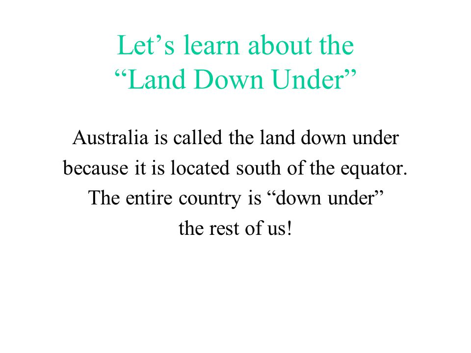 Let's learn about the Land Down Under Australia is called the land down under because it is located south of the equator.