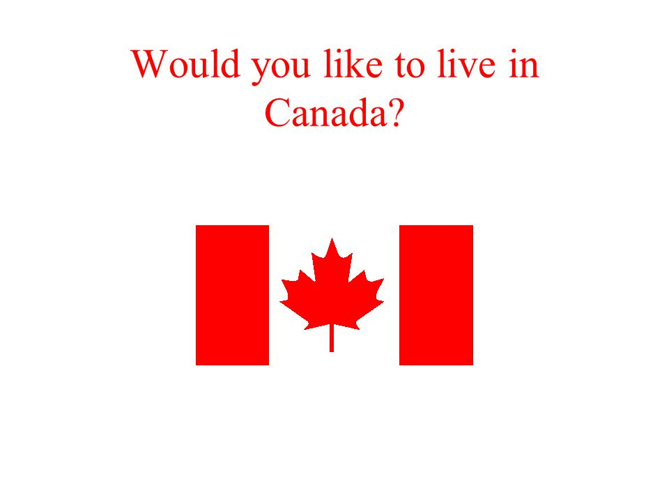 Would you like to live in Canada?