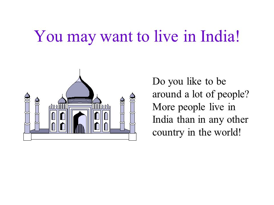 You may want to live in India.Do you like to be around a lot of people.