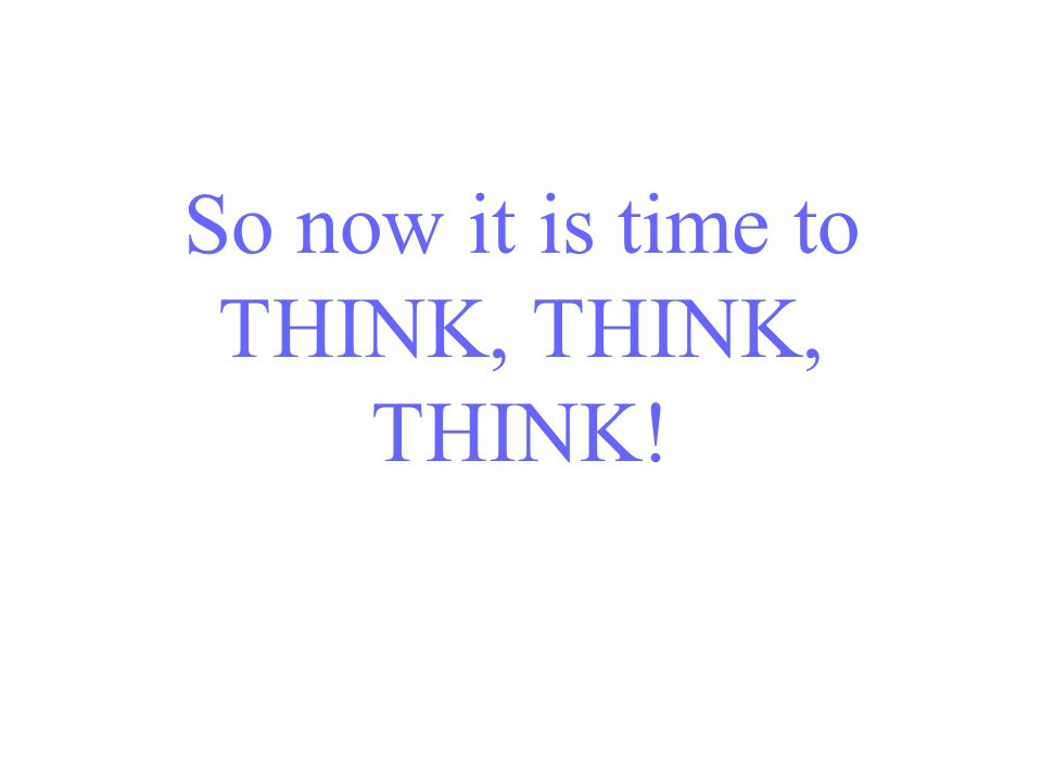 So now it is time to THINK, THINK, THINK!