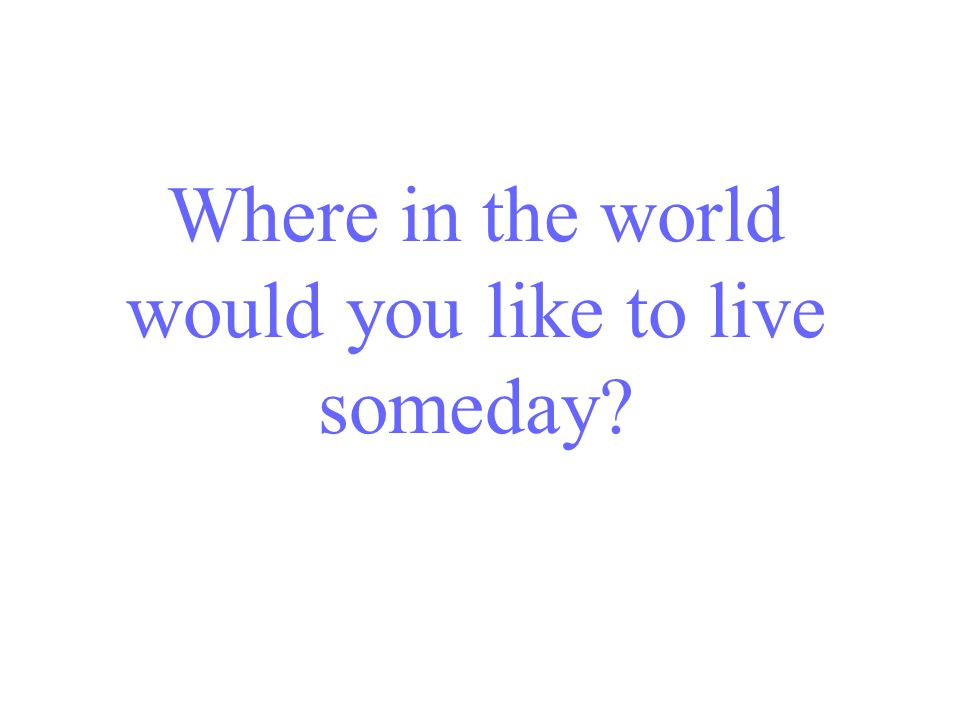 Where in the world would you like to live someday?