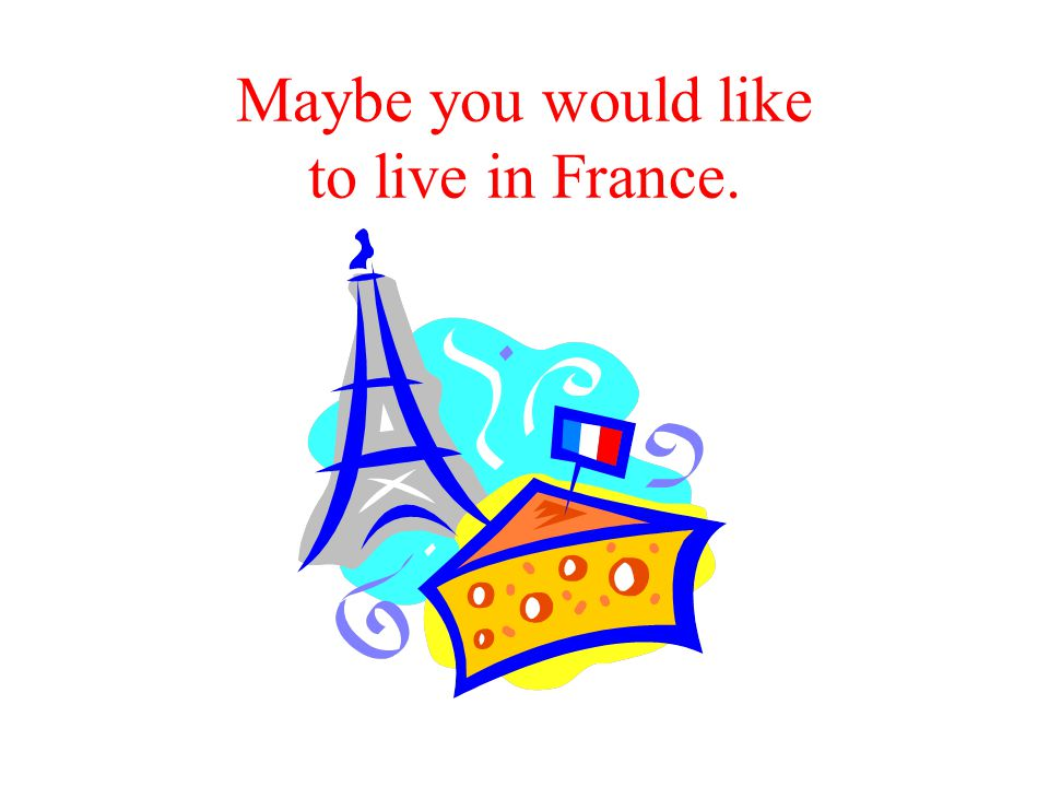 Maybe you would like to live in France.