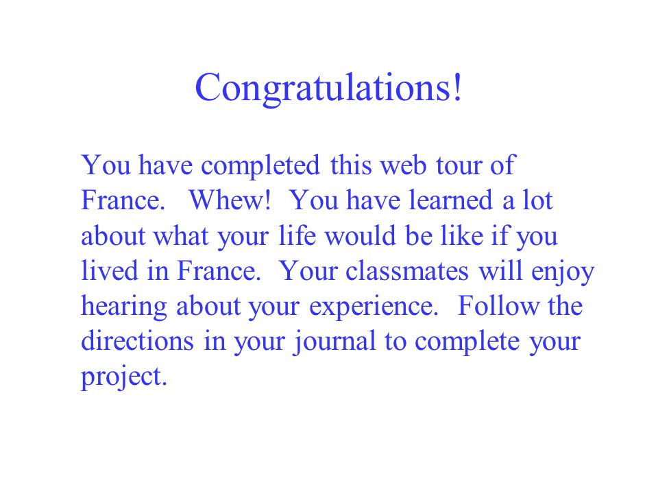 Congratulations.You have completed this web tour of France.Whew.