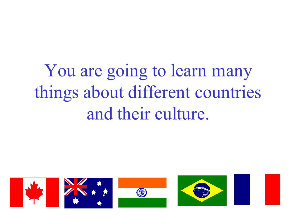 You are going to learn many things about different countries and their culture.