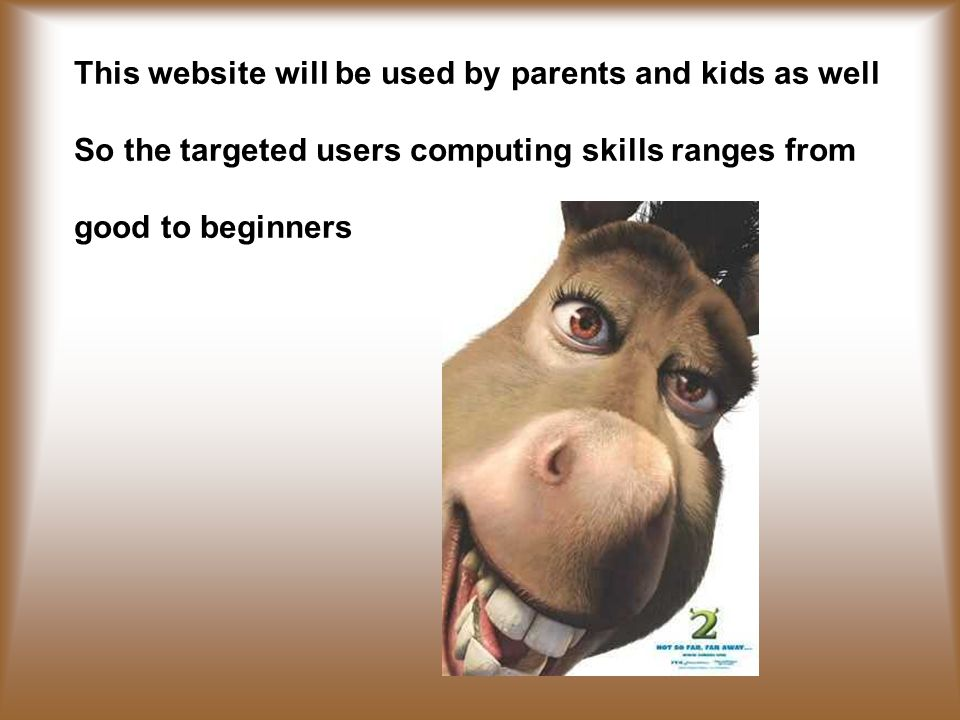 This website will be used by parents and kids as well So the targeted users computing skills ranges from good to beginners
