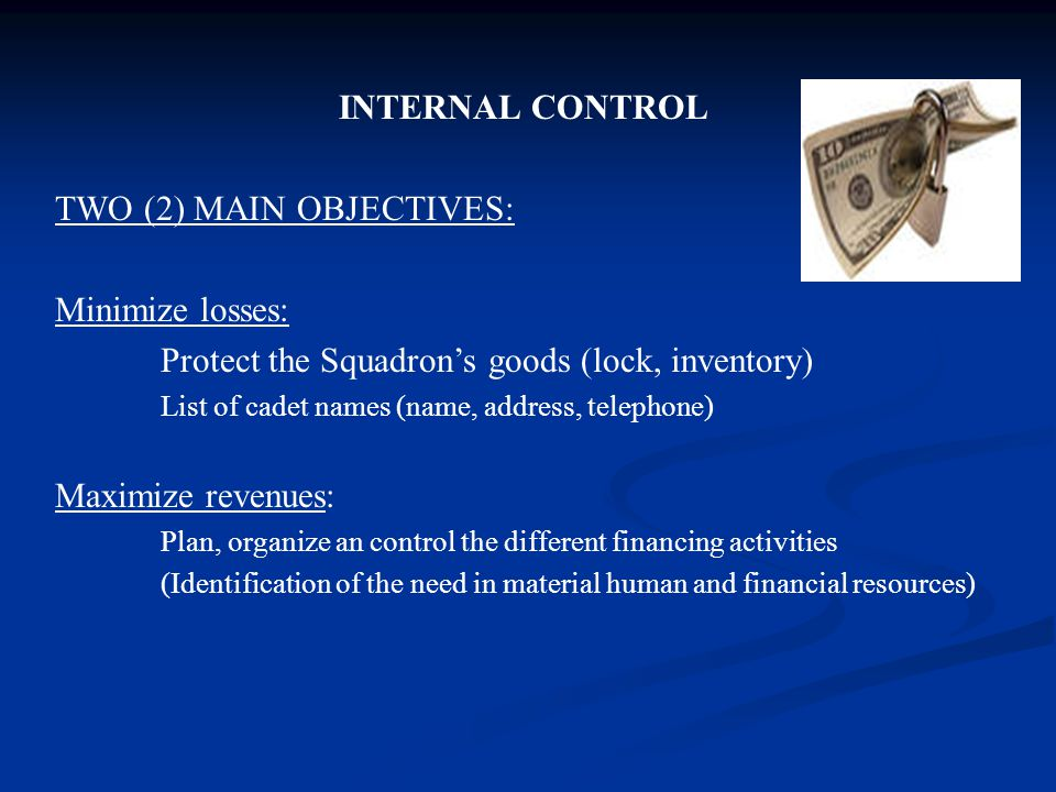 INTERNAL CONTROL TWO (2) MAIN OBJECTIVES: Minimize losses: Protect the Squadron's goods (lock, inventory) List of cadet names (name, address, telephone) Maximize revenues: Plan, organize an control the different financing activities (Identification of the need in material human and financial resources)