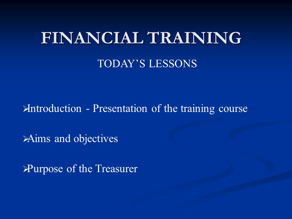 FINANCIAL TRAINING TODAY'S LESSONS  Introduction - Presentation of the training course  Aims and objectives  Purpose of the Treasurer