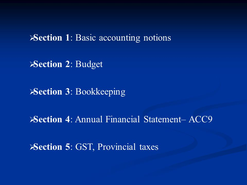  Section 1: Basic accounting notions  Section 2: Budget  Section 3: Bookkeeping  Section 4: Annual Financial Statement– ACC9  Section 5: GST, Provincial taxes