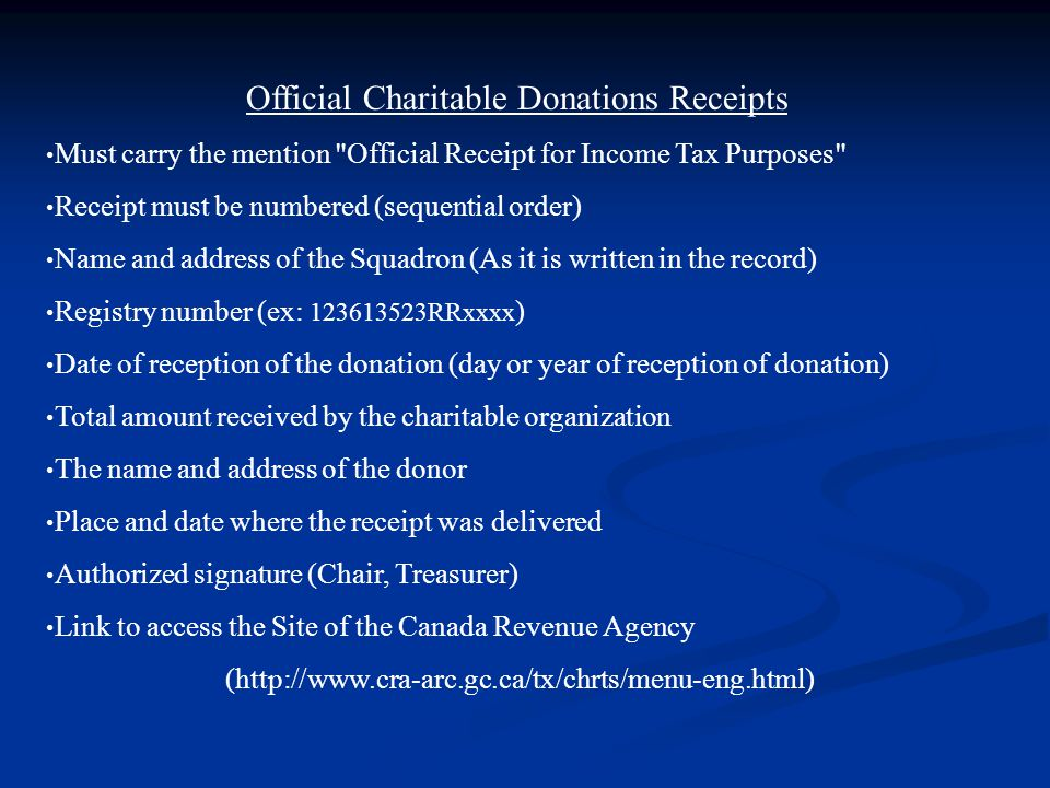 Official Charitable Donations Receipts Must carry the mention Official Receipt for Income Tax Purposes Receipt must be numbered (sequential order) Name and address of the Squadron (As it is written in the record) Registry number (ex: 123613523RRxxxx ) Date of reception of the donation (day or year of reception of donation) Total amount received by the charitable organization The name and address of the donor Place and date where the receipt was delivered Authorized signature (Chair, Treasurer) Link to access the Site of the Canada Revenue Agency (http://www.cra-arc.gc.ca/tx/chrts/menu-eng.html)