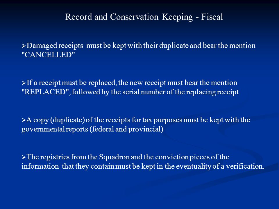 Record and Conservation Keeping - Fiscal  Damaged receipts must be kept with their duplicate and bear the mention CANCELLED  If a receipt must be replaced, the new receipt must bear the mention REPLACED , followed by the serial number of the replacing receipt  A copy (duplicate) of the receipts for tax purposes must be kept with the governmental reports (federal and provincial)  The registries from the Squadron and the conviction pieces of the information that they contain must be kept in the eventuality of a verification.