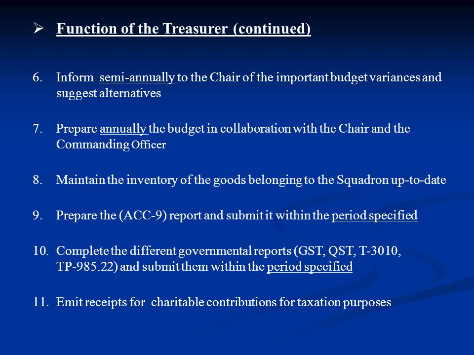  Function of the Treasurer (continued) 6.Inform semi-annually to the Chair of the important budget variances and suggest alternatives 7.Prepare annually the budget in collaboration with the Chair and the Commanding Officer 8.Maintain the inventory of the goods belonging to the Squadron up-to-date 9.Prepare the (ACC-9) report and submit it within the period specified 10.Complete the different governmental reports (GST, QST, T-3010, TP-985.22) and submit them within the period specified 11.Emit receipts for charitable contributions for taxation purposes