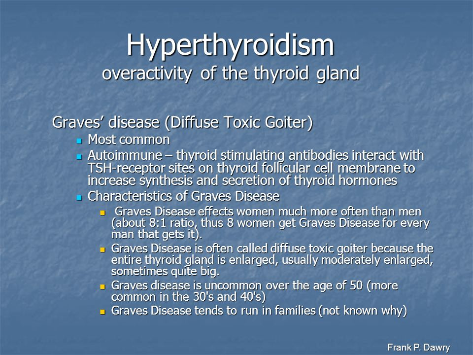 Frank P. Dawry Hyperthyroidism overactivity of the thyroid gland Graves' disease (Diffuse Toxic Goiter) Most common Most common Autoimmune – thyroid s