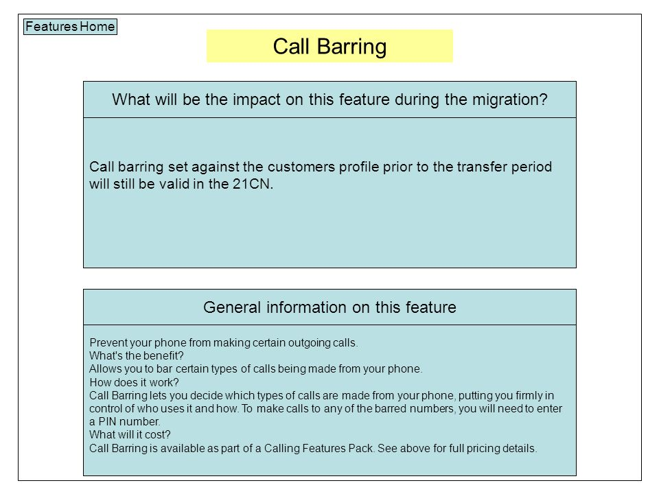 Call Barring Features Home Call barring set against the customers profile prior to the transfer period will still be valid in the 21CN.