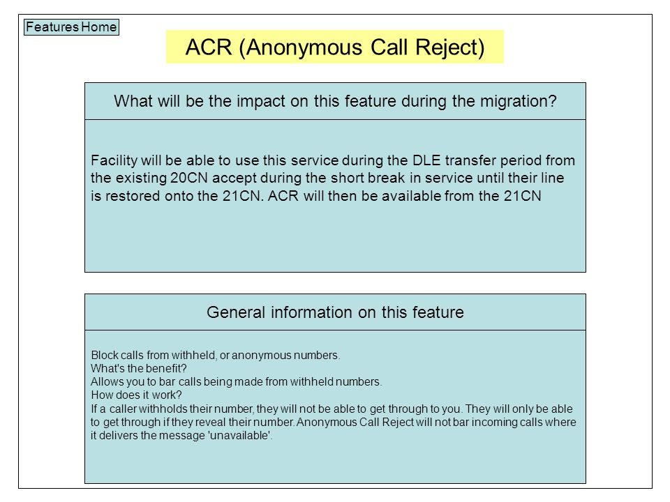 ACR (Anonymous Call Reject) Features Home Facility will be able to use this service during the DLE transfer period from the existing 20CN accept during the short break in service until their line is restored onto the 21CN.