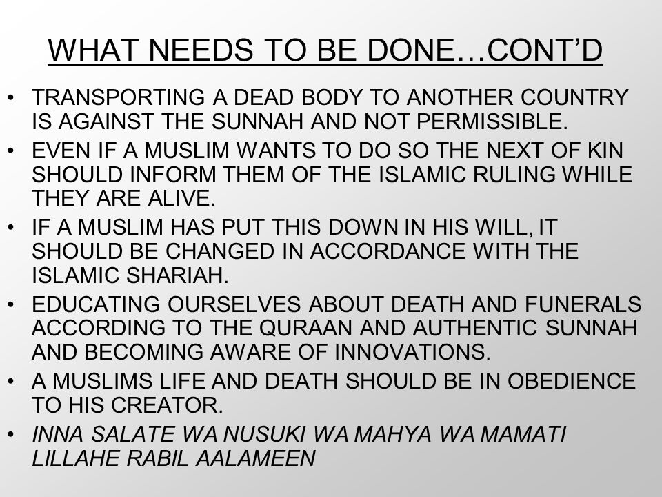 WHAT NEEDS TO BE DONE…CONT'D TRANSPORTING A DEAD BODY TO ANOTHER COUNTRY IS AGAINST THE SUNNAH AND NOT PERMISSIBLE. EVEN IF A MUSLIM WANTS TO DO SO TH