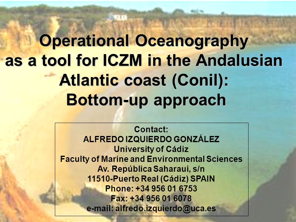 Operational Oceanography as a tool for ICZM in the Andalusian Atlantic coast (Conil): Bottom-up approach Contact: ALFREDO IZQUIERDO GONZÁLEZ University of Cádiz Faculty of Marine and Environmental Sciences Av.