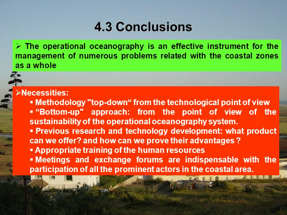 4.3 Conclusions  The operational oceanography is an effective instrument for the management of numerous problems related with the coastal zones as a whole  Necessities:  Methodology top-down from the technological point of view  Bottom-up approach: from the point of view of the sustainability of the operational oceanography system.