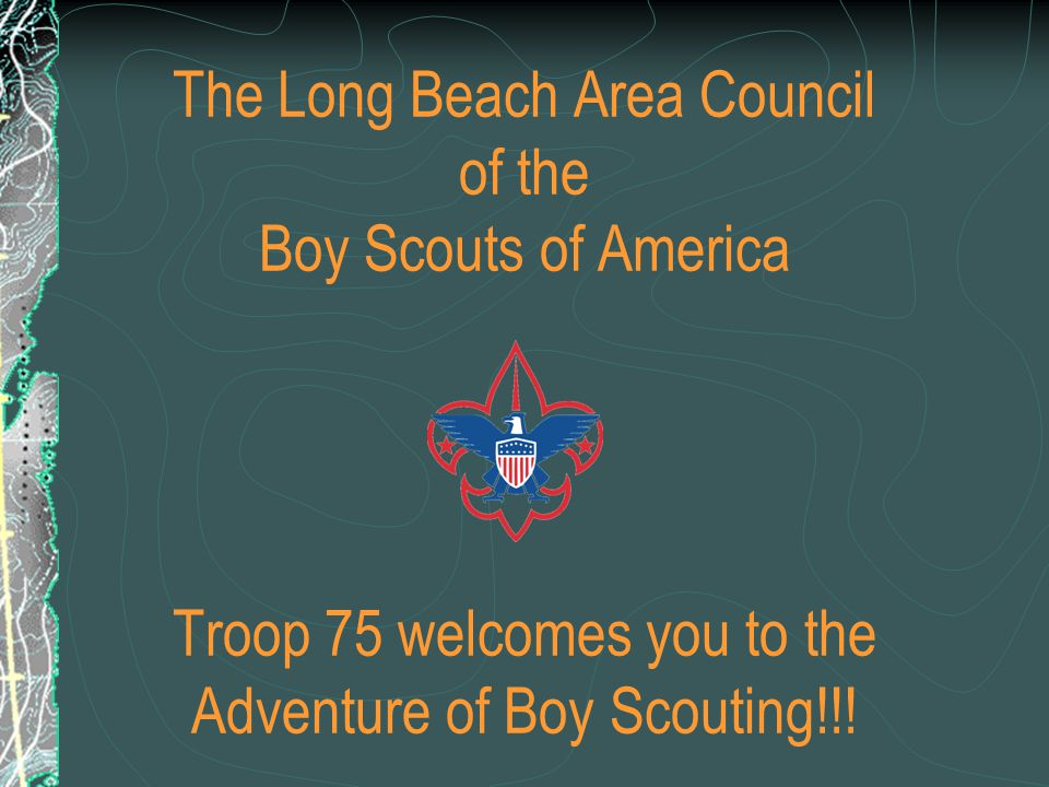 The Long Beach Area Council of the Boy Scouts of America Troop 75 welcomes you to the Adventure of Boy Scouting!!!