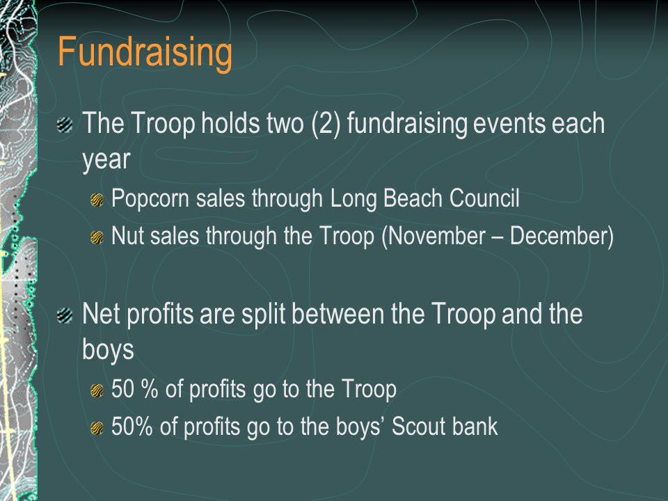 Fundraising The Troop holds two (2) fundraising events each year Popcorn sales through Long Beach Council Nut sales through the Troop (November – December) Net profits are split between the Troop and the boys 50 % of profits go to the Troop 50% of profits go to the boys' Scout bank