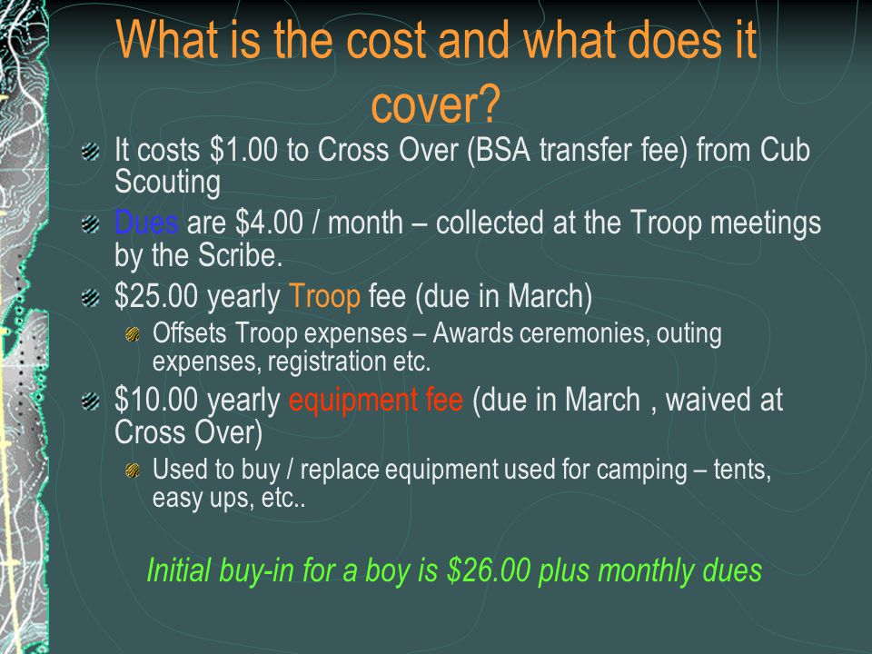 What is the cost and what does it cover? It costs $1.00 to Cross Over (BSA transfer fee) from Cub Scouting Dues are $4.00 / month – collected at the T
