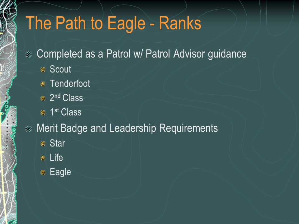 The Path to Eagle - Ranks Completed as a Patrol w/ Patrol Advisor guidance Scout Tenderfoot 2 nd Class 1 st Class Merit Badge and Leadership Requirements Star Life Eagle
