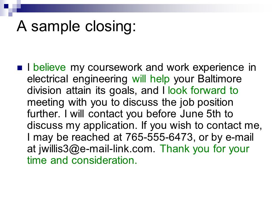A sample closing: I believe my coursework and work experience in electrical engineering will help your Baltimore division attain its goals, and I look forward to meeting with you to discuss the job position further.