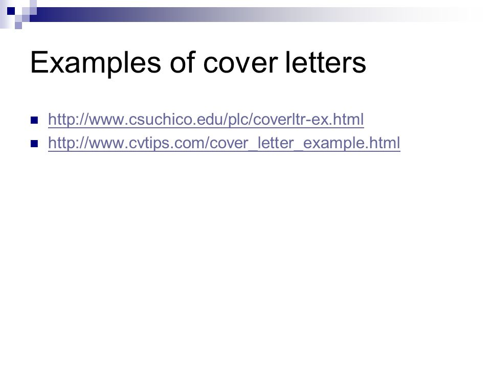 Examples of cover letters http://www.csuchico.edu/plc/coverltr-ex.html http://www.cvtips.com/cover_letter_example.html
