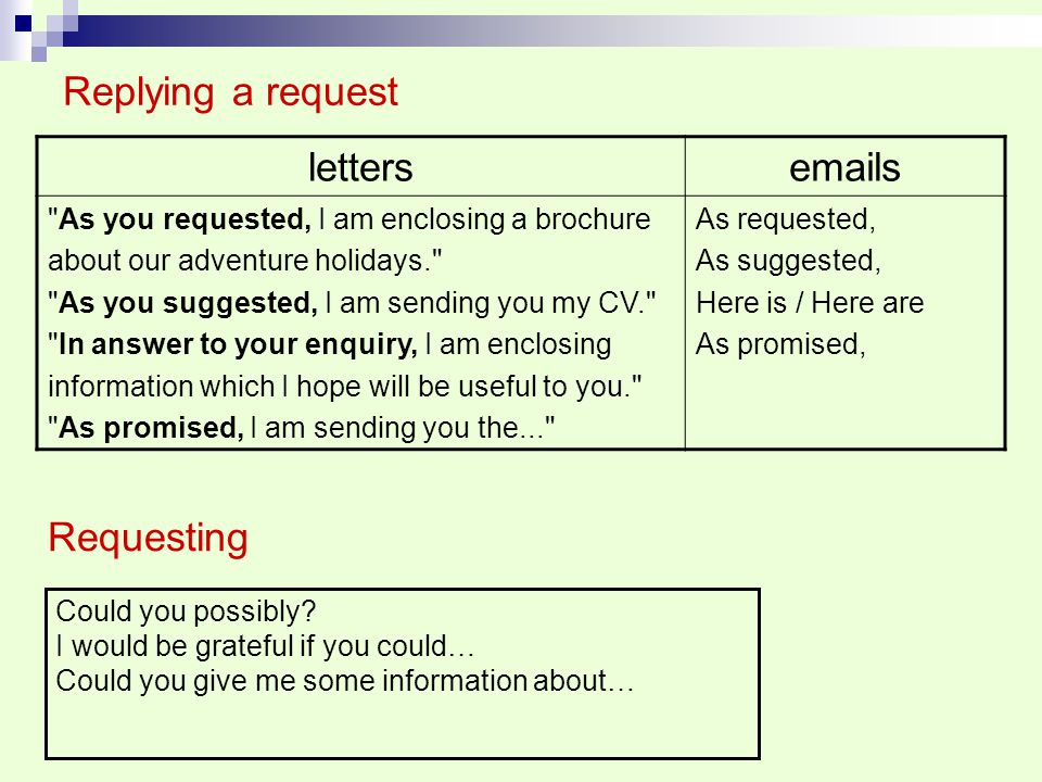 Replying a request lettersemails As you requested, I am enclosing a brochure about our adventure holidays. As you suggested, I am sending you my CV. In answer to your enquiry, I am enclosing information which I hope will be useful to you. As promised, I am sending you the... As requested, As suggested, Here is / Here are As promised, Requesting Could you possibly.