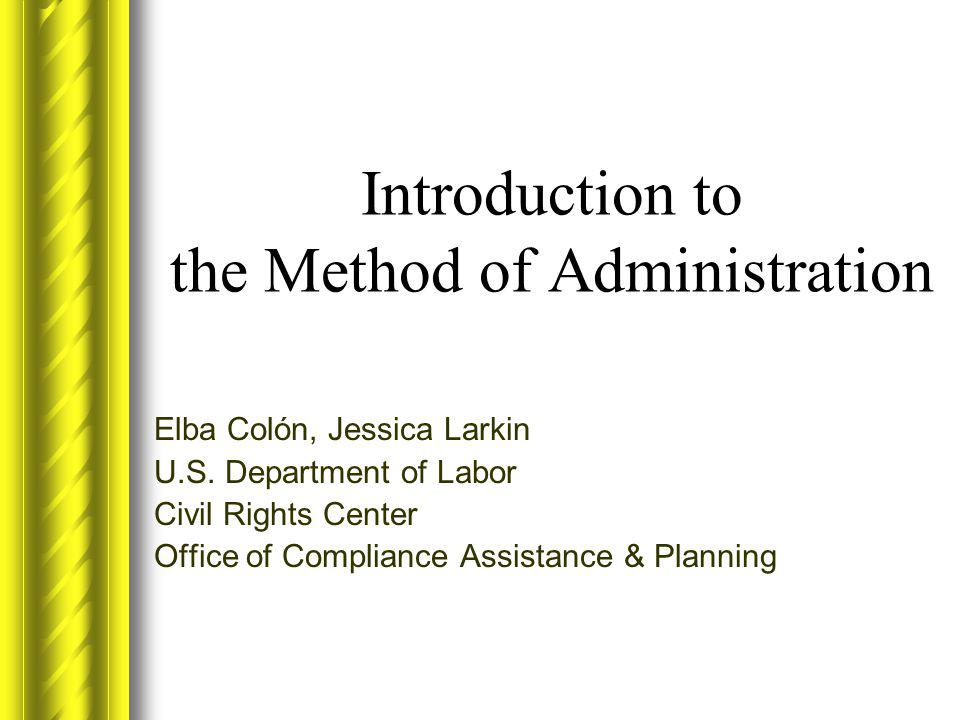 Introduction to the Method of Administration Elba Colón, Jessica Larkin U.S. Department of Labor Civil Rights Center Office of Compliance Assistance &