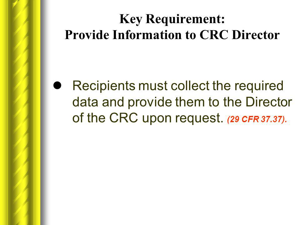 Key Requirement: Provide Information to CRC Director Recipients must collect the required data and provide them to the Director of the CRC upon reques