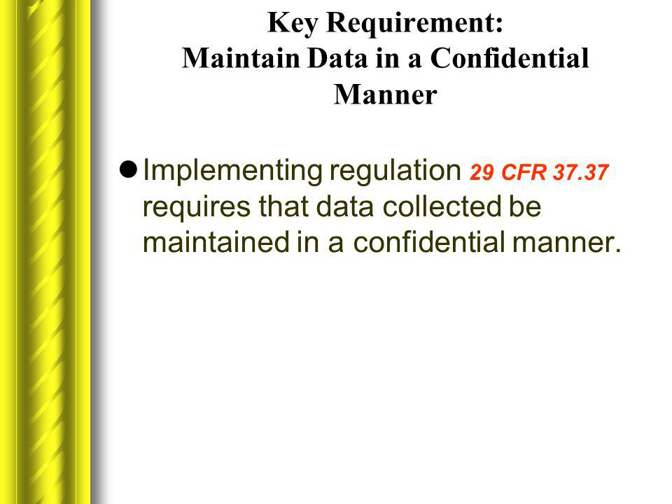 Key Requirement: Maintain Data in a Confidential Manner Implementing regulation 29 CFR 37.37 requires that data collected be maintained in a confident