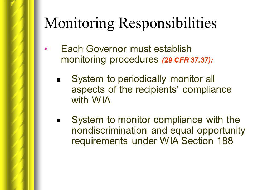 Monitoring Responsibilities Each Governor must establish monitoring procedures (29 CFR 37.37): System to periodically monitor all aspects of the recip
