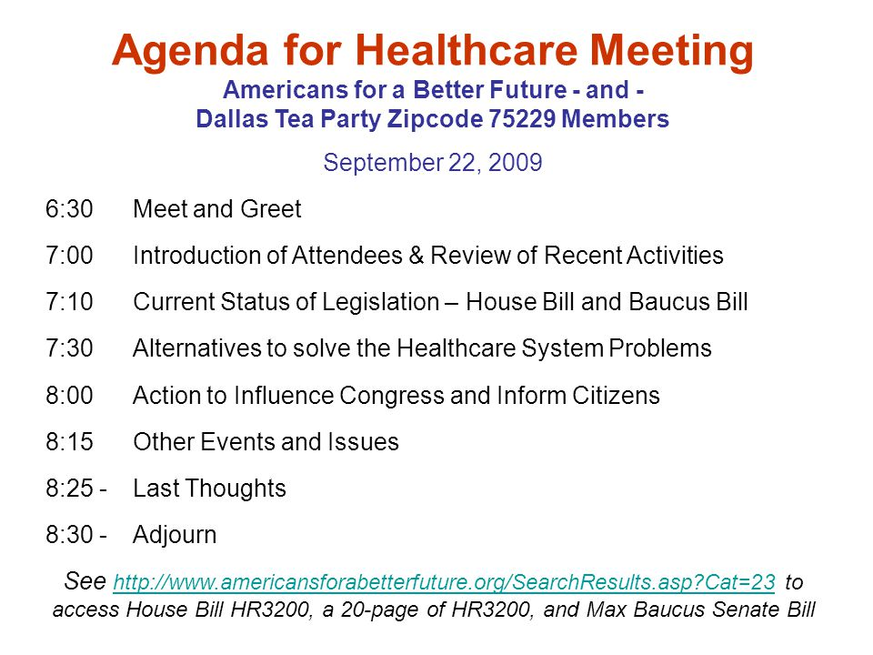 Agenda for Healthcare Meeting Americans for a Better Future - and - Dallas Tea Party Zipcode 75229 Members September 22, 2009 6:30 Meet and Greet 7:00 Introduction of Attendees & Review of Recent Activities 7:10 Current Status of Legislation – House Bill and Baucus Bill 7:30 Alternatives to solve the Healthcare System Problems 8:00 Action to Influence Congress and Inform Citizens 8:15Other Events and Issues 8:25 -Last Thoughts 8:30 -Adjourn See http://www.americansforabetterfuture.org/SearchResults.asp Cat=23 to access House Bill HR3200, a 20-page of HR3200, and Max Baucus Senate Bill http://www.americansforabetterfuture.org/SearchResults.asp Cat=23