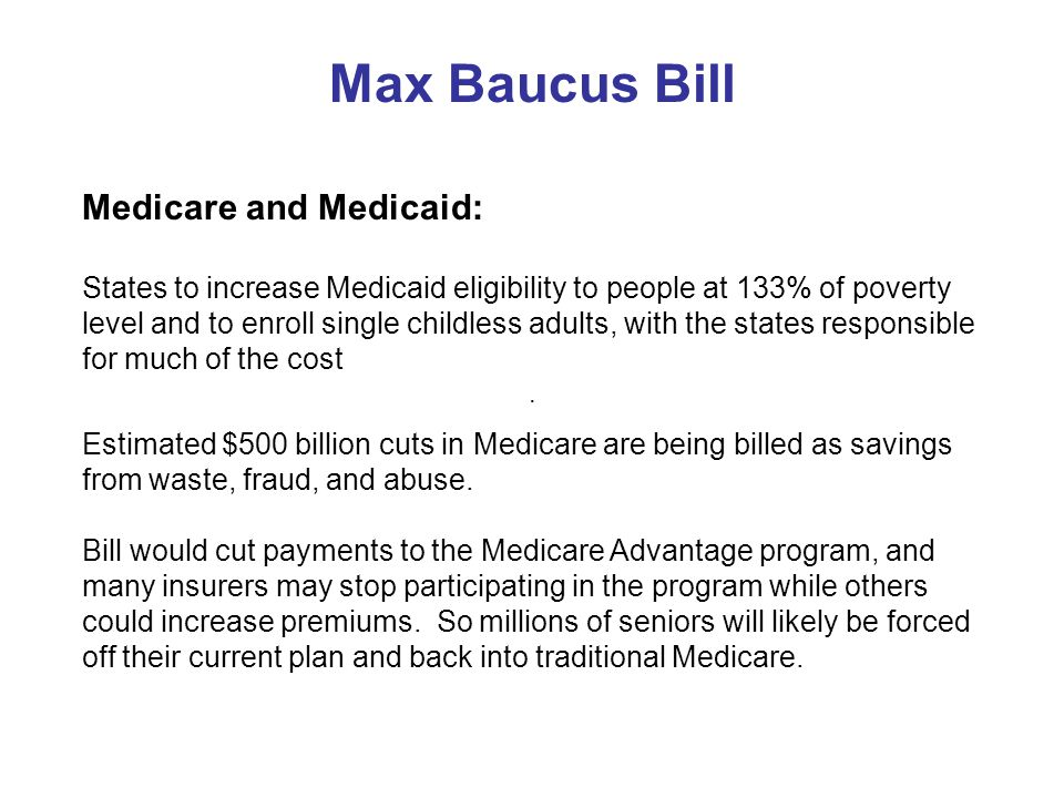 Max Baucus Bill Medicare and Medicaid: States to increase Medicaid eligibility to people at 133% of poverty level and to enroll single childless adults, with the states responsible for much of the cost.