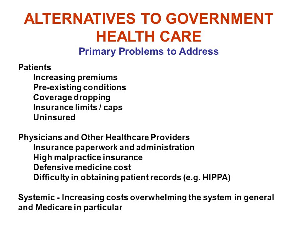 ALTERNATIVES TO GOVERNMENT HEALTH CARE Primary Problems to Address Patients Increasing premiums Pre-existing conditions Coverage dropping Insurance limits / caps Uninsured Physicians and Other Healthcare Providers Insurance paperwork and administration High malpractice insurance Defensive medicine cost Difficulty in obtaining patient records (e.g.