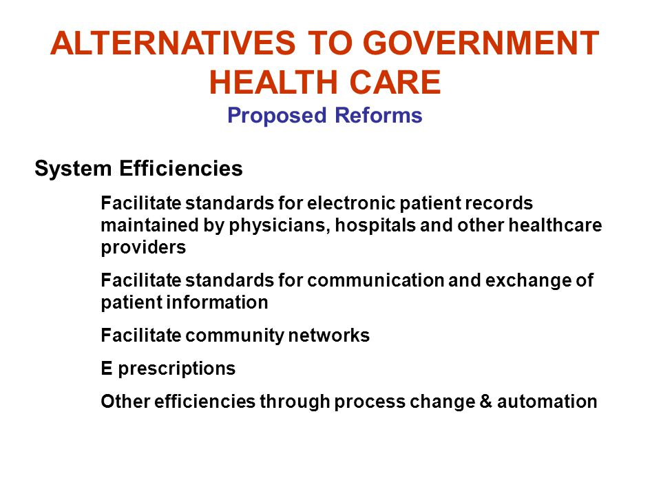 ALTERNATIVES TO GOVERNMENT HEALTH CARE Proposed Reforms System Efficiencies Facilitate standards for electronic patient records maintained by physicia