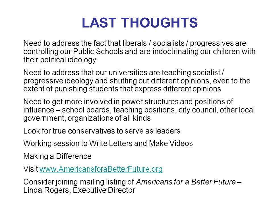 LAST THOUGHTS Need to address the fact that liberals / socialists / progressives are controlling our Public Schools and are indoctrinating our children with their political ideology Need to address that our universities are teaching socialist / progressive ideology and shutting out different opinions, even to the extent of punishing students that express different opinions Need to get more involved in power structures and positions of influence – school boards, teaching positions, city council, other local government, organizations of all kinds Look for true conservatives to serve as leaders Working session to Write Letters and Make Videos Making a Difference Visit www.AmericansforaBetterFuture.orgwww.AmericansforaBetterFuture.org Consider joining mailing listing of Americans for a Better Future – Linda Rogers, Executive Director