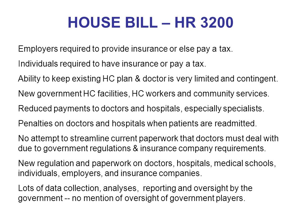 HOUSE BILL – HR 3200 Employers required to provide insurance or else pay a tax. Individuals required to have insurance or pay a tax. Ability to keep e
