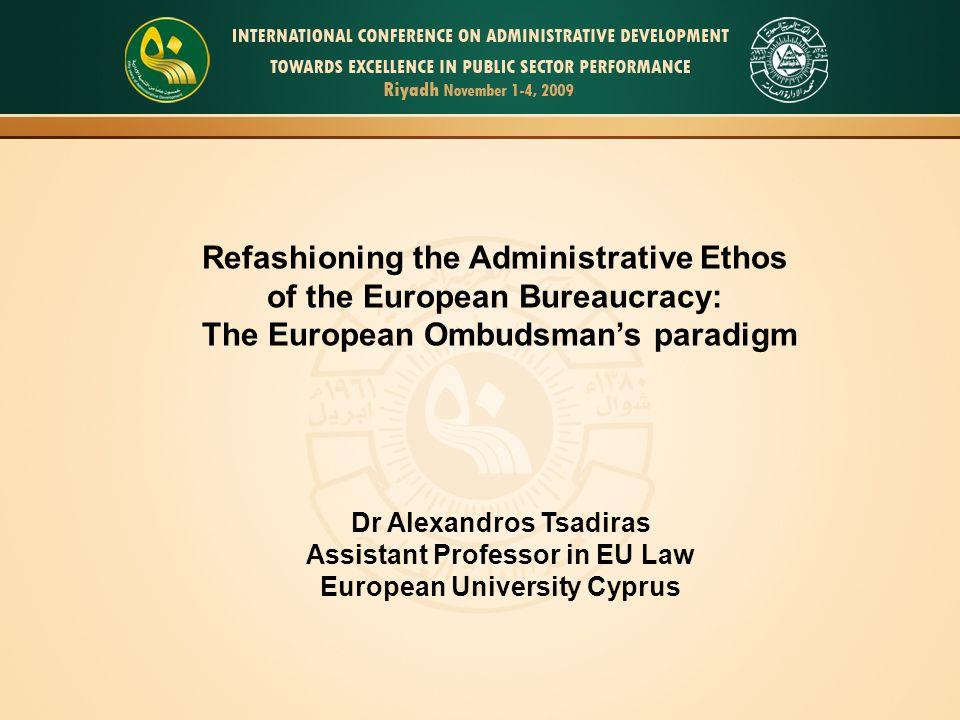 Refashioning the Administrative Ethos of the European Bureaucracy: The European Ombudsman's paradigm Dr Alexandros Tsadiras Assistant Professor in EU