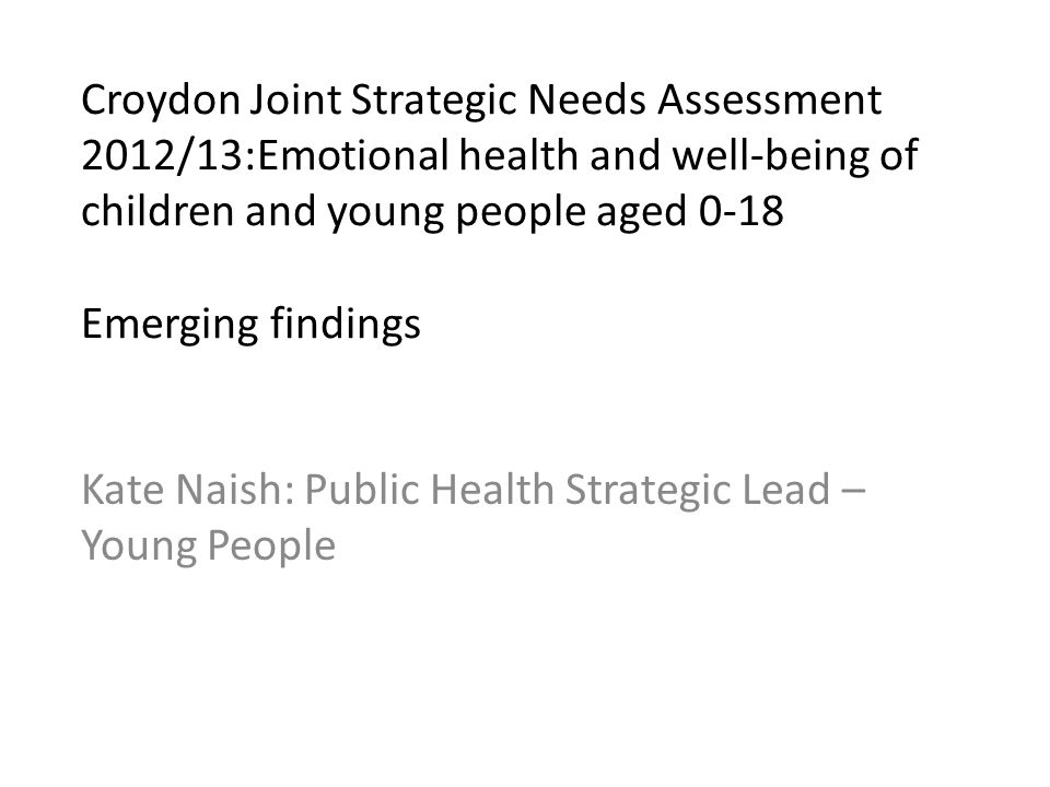 Croydon Joint Strategic Needs Assessment 2012/13:Emotional health and well-being of children and young people aged 0-18 Emerging findings Kate Naish: Public Health Strategic Lead – Young People