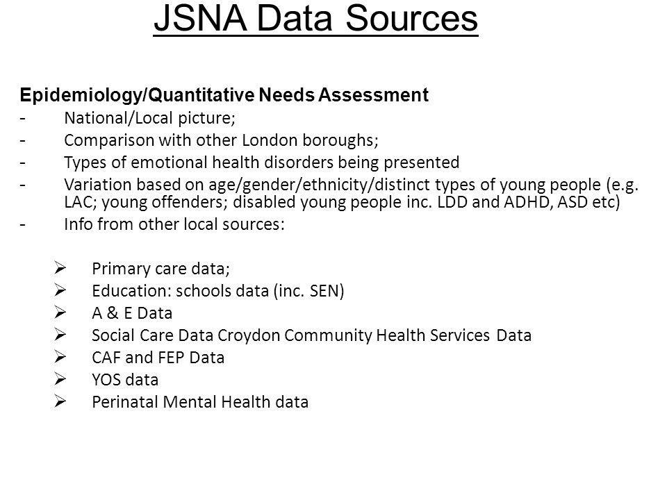 JSNA Data Sources Epidemiology/Quantitative Needs Assessment - National/Local picture; - Comparison with other London boroughs; - Types of emotional health disorders being presented - Variation based on age/gender/ethnicity/distinct types of young people (e.g.