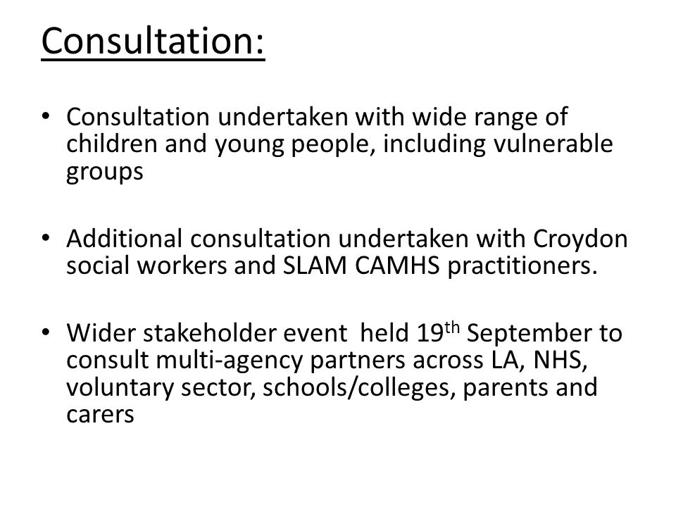 Consultation: Consultation undertaken with wide range of children and young people, including vulnerable groups Additional consultation undertaken with Croydon social workers and SLAM CAMHS practitioners.