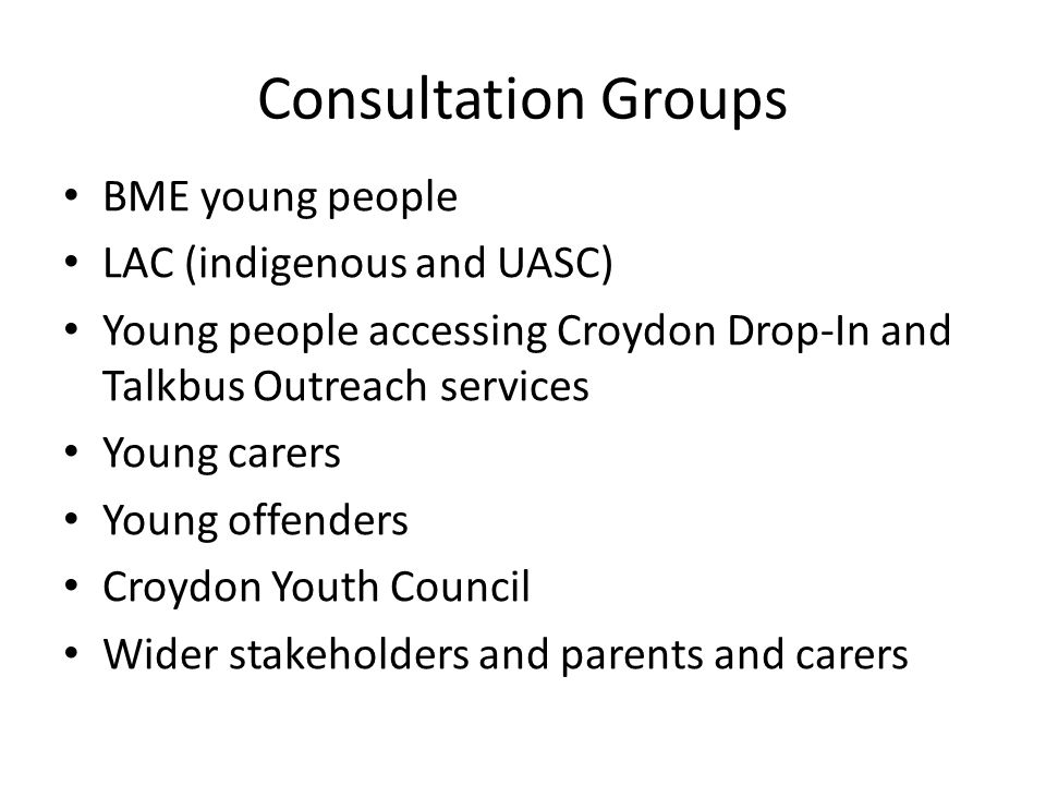 Consultation Groups BME young people LAC (indigenous and UASC) Young people accessing Croydon Drop-In and Talkbus Outreach services Young carers Young offenders Croydon Youth Council Wider stakeholders and parents and carers