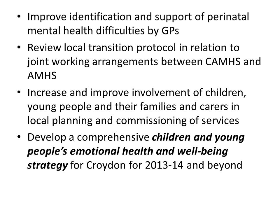 Improve identification and support of perinatal mental health difficulties by GPs Review local transition protocol in relation to joint working arrangements between CAMHS and AMHS Increase and improve involvement of children, young people and their families and carers in local planning and commissioning of services Develop a comprehensive children and young people's emotional health and well-being strategy for Croydon for 2013-14 and beyond