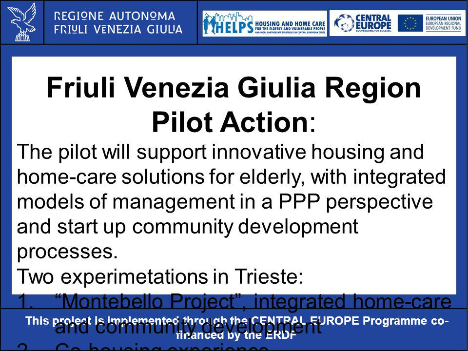 Al servizio di gente unica This project is implemented through the CENTRAL EUROPE Programme co- financed by the ERDF Friuli Venezia Giulia Region Pilot Action: The pilot will support innovative housing and home-care solutions for elderly, with integrated models of management in a PPP perspective and start up community development processes.