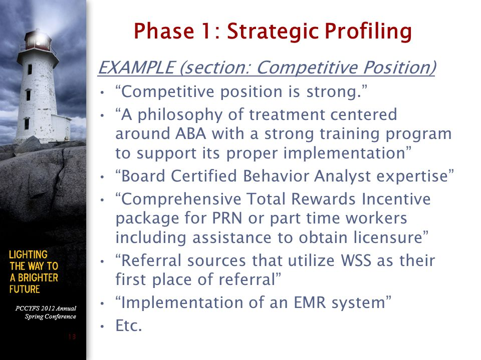 PCCYFS 2012 Annual Spring Conference 13 Phase 1: Strategic Profiling EXAMPLE (section: Competitive Position) Competitive position is strong. A philosophy of treatment centered around ABA with a strong training program to support its proper implementation Board Certified Behavior Analyst expertise Comprehensive Total Rewards Incentive package for PRN or part time workers including assistance to obtain licensure Referral sources that utilize WSS as their first place of referral Implementation of an EMR system Etc.