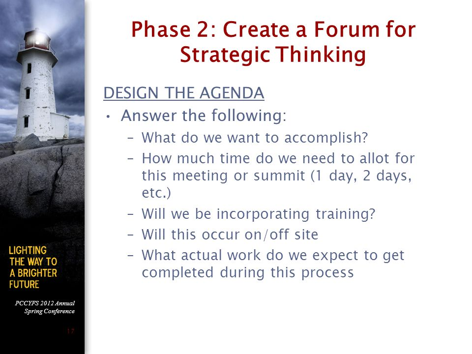 PCCYFS 2012 Annual Spring Conference 17 Phase 2: Create a Forum for Strategic Thinking DESIGN THE AGENDA Answer the following: –What do we want to accomplish.